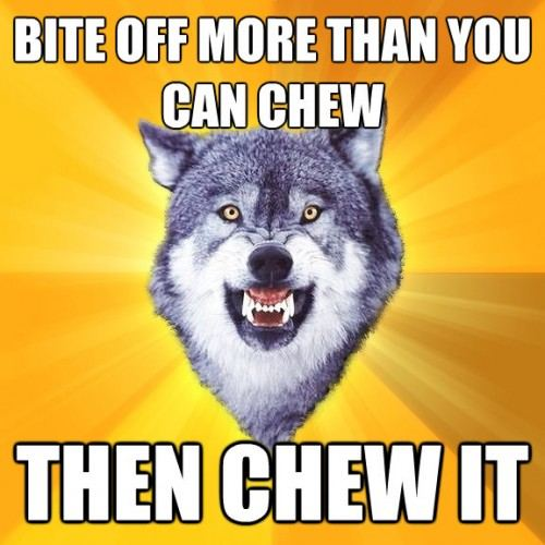 Bite-Off-More-Than-You-Can-Chew-Then-Chew-It.jpg