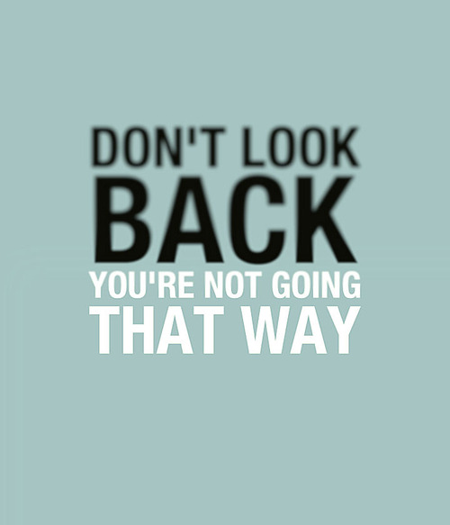 Don T Look Back You Re Not Going That Way: Don't Look Back… [Image]